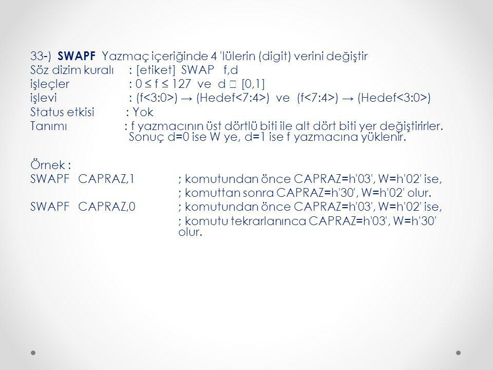 33-) SWAPF Yazmaç içeriğinde 4 lülerin (digit) verini değiştir Söz dizim kuralı : [etiket] SWAP f,d işleçler : 0 ≤ f ≤ 127 ve d  [0,1] işlevi : (f<3:0>) → (Hedef<7:4>) ve (f<7:4>) → (Hedef<3:0>) Status etkisi : Yok Tanımı : f yazmacının üst dörtlü biti ile alt dört biti yer değiştirirler.